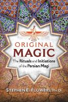 Original Magic The Rituals and Initiations of the Persian Magi by Stephen E. Flowers
