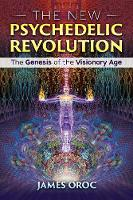 The New Psychedelic Revolution The Genesis of the Visionary Age by James Oroc