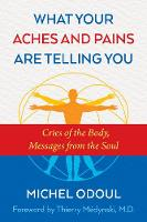 What Your Aches and Pains Are Telling You Cries of the Body, Messages from the Soul by Michel Odoul, Thierry Medynski