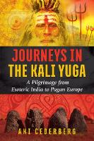 Journeys in the Kali Yuga A Pilgrimage from Esoteric India to Pagan Europe by Aki Cederberg