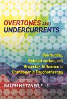 Overtones and Undercurrents Spirituality, Reincarnation, and Ancestor Influence in Entheogenic Psychotherapy by Ralph Metzner