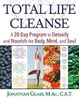 Total Life Cleanse A 28-Day Program to Detoxify and Nourish the Body, Mind, and Soul by Jonathan Glass