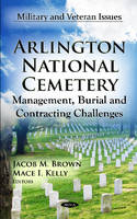 Arlington National Cemetery Management, Burial & Contracting Challenges by Jacob M. Brown