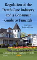 Regulation of the Death Care Industry & a Consumer Guide to Funerals by William B. Jones