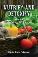 Nutrify and Detoxify Manage Today's Health Challenges by Linda Lieb Peterson
