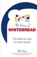 The Virtues of Whitebread The Hilarious Case for Being Square by Rob Long