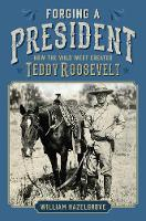 Forging a President How the Wild West Created Teddy Roosevelt by William Hazelgrove