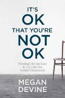 It's Ok That You're Not Ok Meeting Grief and Loss in a Culture That Doesn't Understand by Megan Devine