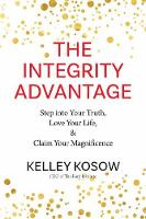 Integrity Advantage Step into Your Truth, Love Your Life, and Claim Your Magnificence by Kelley Kosow