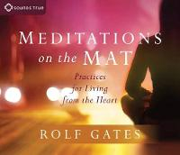 Meditations on the Mat Practices for Living from the Heart by Rolf Gates