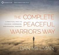 Complete Peaceful Warrior's Way A Practical Path to Courage, Compassion, and Personal Mastery by Dan Millman