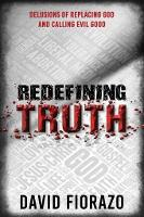Redefining Truth Delusions of Replacing God and Calling Evil Good by David Fiorazo