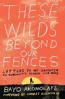 These Wilds Beyond Our Fences Letters to My Daughter on Humanity's Search for Home by Bayo Akomolafe
