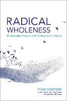 Radical Wholeness The Embodied Present and the Ordinary Grace of Being by Philip Sheperd