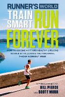 Runner's World Train Smart, Run Forever How to Become a Fit and Healthy Lifelong Runner by Following the Innovative 7-Hour Workout Week by Bill Pierce