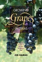 Growing Grapes in Texas From the Commercial Vineyard to the Backyard Vine by Jim Kamas
