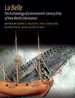 La Belle The Archaeology of a Seventeenth-Century Vessel of New World Colonization by James E. Bruseth