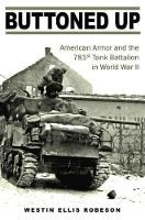 Buttoned Up American Armor and the 781st Tank Battalion in World War II by Westin Ellis Robeson