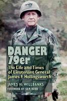 Danger 79er The Life and Times of Lieutenant General James F. Hollingsworth by James H. Willbanks