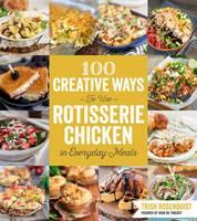 100 Creative Ways to Use Rotisserie Chicken in Everyday Meals by Trish Rosenquist