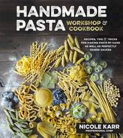 Handmade Pasta Workshop & Cookbook Recipes, Tips and Tricks for Making Pasta by Hand as well as Perfectly Paired Sauces by Nicole Karr