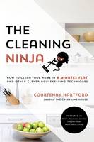 The Cleaning Ninja How to Clean Your Home in 8 Minutes Flat and Other Clever Housekeeping Techniques by Courtenay Hartford