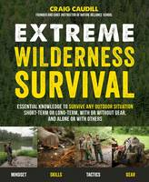 Extreme Wilderness Survival Essential Knowledge to Survive Any Outdoor Situation Short-Term or Long-Term, With or Without Gear, and Alone or With Others by Craig Caudill