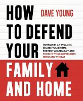 How to Defend Your Family and Home Outsmart an Invader, Secure Your Home, Prevent a Burglary and Protect Your Loved Ones from Any Threat by Dave Young