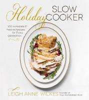 Holiday Slow Cooker 100 Incredible and Festive Recipes for Every Celebration by Leigh Anne Wilkes