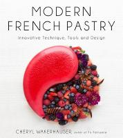 Modern French Pastry Innovative Technique, Tools and Design by Cheryl Wakerhauser