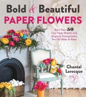 Bold & Beautiful Paper Flowers More Than 50 Easy Paper Blooms and Gorgeous Arrangements You Can Make at Home by Chantal Larocque