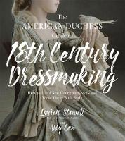 The American Duchess Guide to 18th Century Dressmaking How to Hand Sew Georgian Gowns and Wear Them With Style by Lauren Stowell, Abby Cox