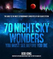 Wonders of the Night Sky You Must See Before You Die The Guide to Extraordinary Curiosities of Our Universe by Bob King