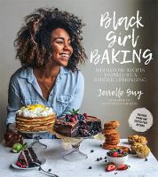 Black Girl Baking Wholesome Recipes Inspired by a Soulful Upbringing by Jerrelle Guy