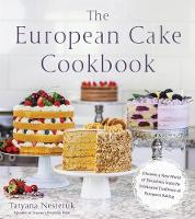 The European Cake Cookbook Discover a New World of Decadence from the Celebrated Traditions of European Baking by Tatyana Nesteruk