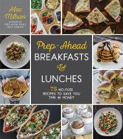 Prep-Ahead Breakfasts and Lunches 75 No-Fuss Recipes to Save You Time and Money by Alea Milham