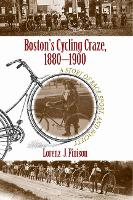 Boston's Cycling Craze, 1880-1900 A Story of Race, Sport, and Society by Lorenz J. Finison