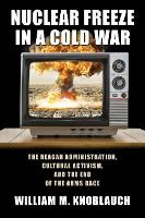 Nuclear Freeze in a Cold War The Reagan Administration, Cultural Activism, and the End of the Arms Race by William M. Knoblauch
