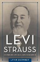 Levi Strauss The Man Who Gave Blue Jeans to the World by Lynn Downey