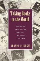 Taking Books to the World American Publishers and the Cultural Cold War by Amanda Laugesen