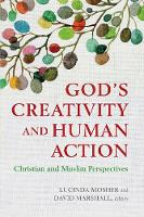 God's Creativity and Human Action Christian and Muslim Perspectives by Lucinda Mosher