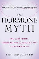 The Hormone Myth How Junk Science, Gender Politics, and Lies About PMS Keep Women Down by Robyn Stein DeLuca