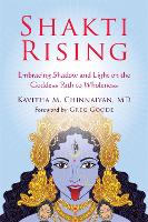 Shakti Rising Embracing Shadow and Light on the Goddess Path to Wholeness by Kavitha Chinnaiyan