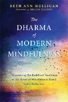The Dharma of Modern Mindfulness Discovering the Buddhist Teachings at the Heart of Mindfulness-Based Stress Reduction by Beth Ann Mulligan