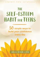 The Self-Esteem Habit for Teens 50 Simple Ways to Build Your Confidence Every Day by Lisa M. Schab
