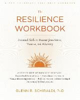 The Resilience Workbook Essential Skills to Recover from Stress, Trauma, and Adversity by Glenn R. Schiraldi