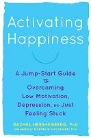 Activating Happiness A Jump-Start Guide to Overcoming Low Motivation, Depression, or Just Feeling Stuck by Rachel Hershenberg, Marvin R. Goldfried