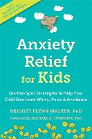 Anxiety Relief for Kids On-the-Spot Strategies to Help Your Child Overcome Worry, Panic, and Avoidance by Bridget Flynn Walker, Michael A. Tompkins