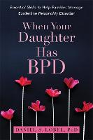 When Your Daughter Has BPD Essential Skills to Help Families Manage Borderline Personality Disorder by Daniel S., PhD Lobel