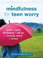 Mindfulness for Teen Worry Quick and Easy Strategies to Let Go of Anxiety, Worry, and Stress by Jeffrey, Ph.D. Bernstein